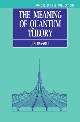The Meaning of Quantum Theory: A Guide for Students of Chemistry and Physics - Baggott, Jim, and Baggott, J E