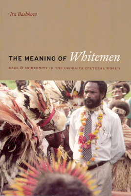 The Meaning of Whitemen: Race and Modernity in the Orokaiva Cultural World - Bashkow, Ira