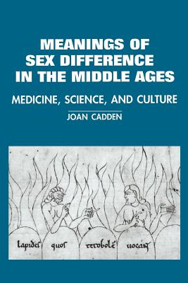 The Meanings of Sex Difference in the Middle Ages: Medicine, Science, and Culture - Cadden, Joan