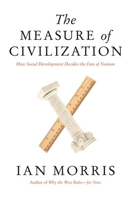 The Measure of Civilization: How Social Development Decides the Fate of Nations - Morris, Ian