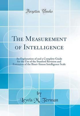 The Measurement of Intelligence: An Explanation of and a Complete Guide for the Use of the Stanford Revision and Extension of the Binet-Simon Intelligence Scale (Classic Reprint) - Terman, Lewis M