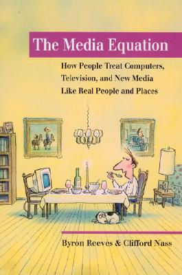 The Media Equation: How People Treat Computers, Television, and New Media Like Real People and Places - Reeves, Byron, and Nass, Clifford