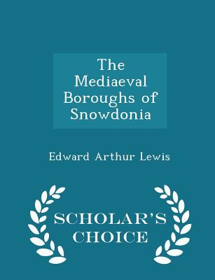 The Mediaeval Boroughs of Snowdonia - Scholar's Choice Edition - Lewis, Edward Arthur