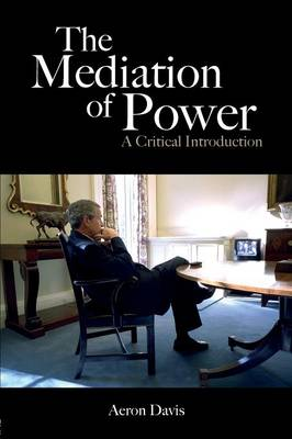 The Mediation of Power: A Critical Introduction - Davis, Aeron