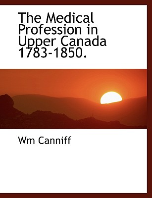 The Medical Profession in Upper Canada 1783-1850. - Canniff, Wm
