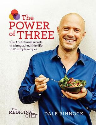 The Medicinal Chef: The Power of Three: The 3 nutritional secrets to a longer, healthier life with 80 simple recipes - Pinnock, Dale