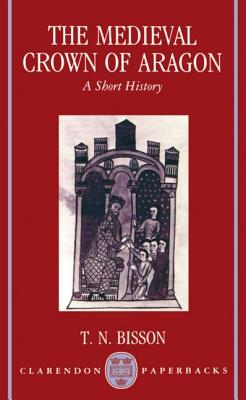 The Medieval Crown of Aragon 'a Short History' - Bisson, Thomas N