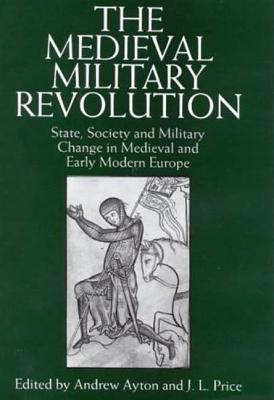 The Medieval Military Revolution: State, Society and Military Change in Medieval and Early Modern Europe - Ayton, Andrew (Editor), and Price, Leslie (Editor)