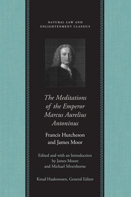 The Meditations of the Emperor Marcus Aurelius Antoninus - Marcus, Aurelius, and Moore, James (Editor), and Silverthorne, Michael (Editor)
