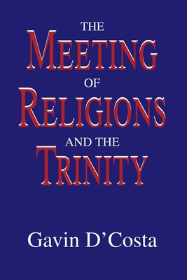 The Meeting of Religions and the Trinity - D'Costa, Gavin