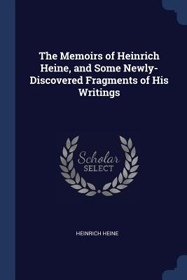 The Memoirs of Heinrich Heine, and Some Newly-Discovered Fragments of His Writings - Heine, Heinrich