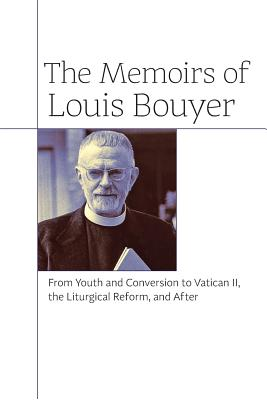 The Memoirs of Louis Bouyer: From Youth and Conversion to Vatican II, the Liturgical Reform, and After - Bouyer, Louis, and Pepino, John (Translated by), and Kwasniewski, Peter, Dr. (Foreword by)