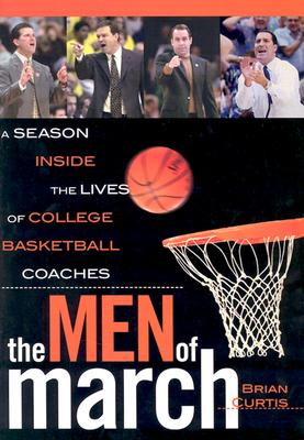 The Men of March: A Season Inside the Lives of College Basketball Coaches - Curtis, Brian