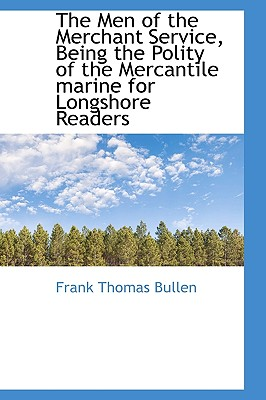 The Men of the Merchant Service, Being the Polity of the Mercantile Marine for Longshore Readers - Bullen, Frank Thomas