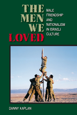 The Men We Loved: Male Friendship and Nationalism in Israeli Culture - Kaplan, Danny
