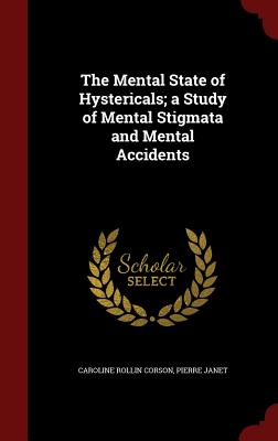 The Mental State of Hystericals; A Study of Mental Stigmata and Mental Accidents - Corson, Caroline Rollin, and Janet, Pierre