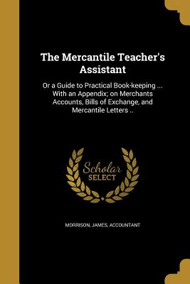 The Mercantile Teacher's Assistant: Or a Guide to Practical Book-Keeping ... with an Appendix; On Merchants Accounts, Bills of Exchange, and Mercantile Letters .. - Morrison, James Accountant (Creator)