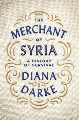 The Merchant of Syria: A History of Survival - Darke, Diana