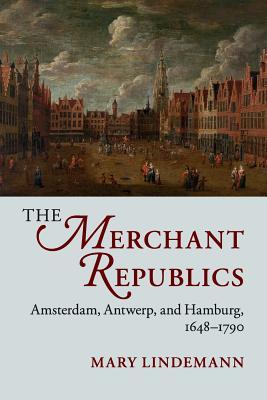 The Merchant Republics: Amsterdam, Antwerp, and Hamburg, 1648-1790 - Lindemann, Mary