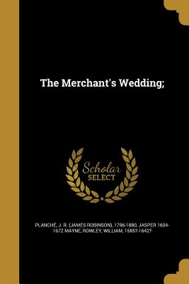 The Merchant's Wedding; - Planche, J R (James Robinson) 1796-1 (Creator), and Mayne, Jasper 1604-1672, and Rowley, William 1585?-1642? (Creator)