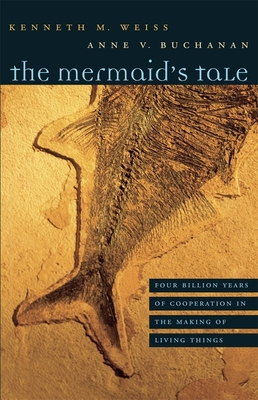 The Mermaid's Tale: Four Billion Years of Cooperation in the Making of Living Things - Weiss, Kenneth M, and Buchanan, Anne V