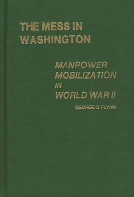 The Mess in Washington: Manpower Mobilization in World War II - Flynn, George Q, and Unknown