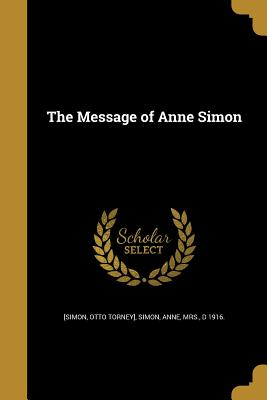 The Message of Anne Simon - [Simon, Otto Torney] (Creator), and Simon, Anne Mrs (Creator)
