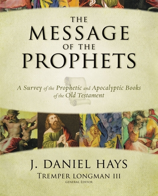 The Message of the Prophets: A Survey of the Prophetic and Apocalyptic Books of the Old Testament - Hays, J Daniel, and Longman III, Tremper (Editor)
