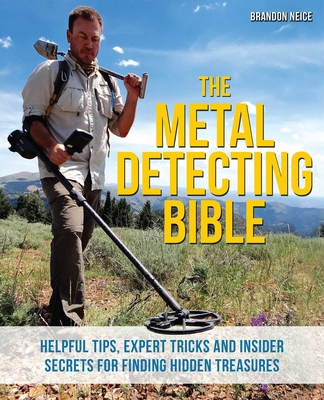 The Metal Detecting Bible: Helpful Tips, Expert Tricks and Insider Secrets for Finding Hidden Treasures - Neice, Brandon
