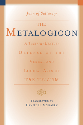 The Metalogicon: A Twelfth-Century Defense of the Verbal and Logical Arts of the Trivium - Salisbury, John of, and McGarry, Daniel (Translated by)