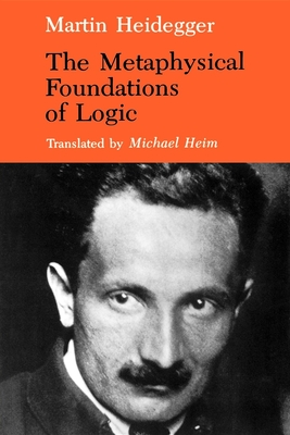 The Metaphysical Foundations of Logic - Heidegger, Martin, and Heim, Michael (Translated by)