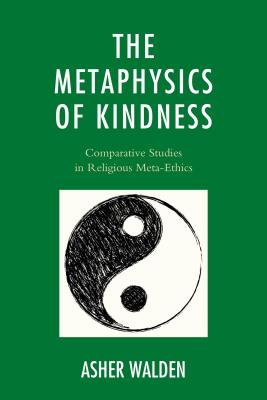 The Metaphysics of Kindness: Comparative Studies in Religious Meta-Ethics - Walden, Asher