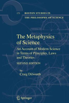 The Metaphysics of Science: An Account of Modern Science in Terms of Principles, Laws and Theories - Dilworth, Craig