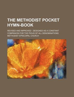 The Methodist Pocket Hymn-Book; Revised and Improved: Designed as a Constant Companion for the Pious of All Denominations - Church, Methodist Episcopal