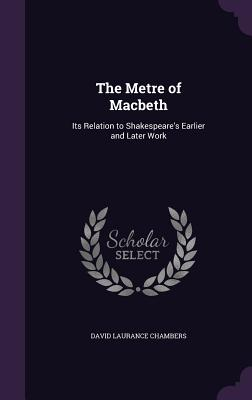 The Metre of Macbeth: Its Relation to Shakespeare's Earlier and Later Work - Chambers, David Laurance