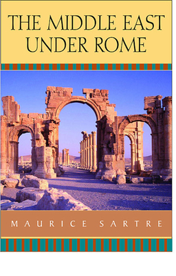 The Middle East Under Rome - Sartre, Maurice, and Porter, Catherine, Professor (Translated by), and Rawlings, Elizabeth (Translated by)