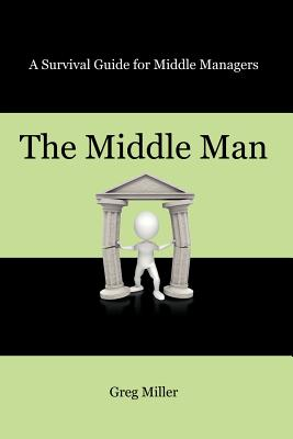 The Middle Man: A Survival Guide for Middle Managers - Miller, Greg