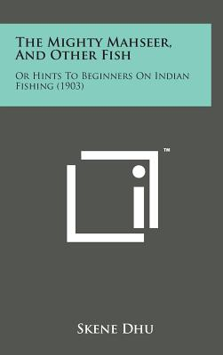The Mighty Mahseer, and Other Fish: Or Hints to Beginners on Indian Fishing (1903) - Dhu, Skene