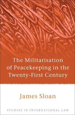 The Militarisation of Peacekeeping in the Twenty-First Century - Sloan, James