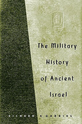 The Military History of Ancient Israel - Gabriel, Richard A