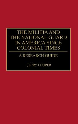 The Militia and the National Guard in America Since Colonial Times: A Research Guide - Cooper, Jerry