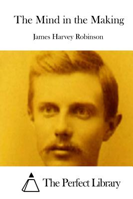 The Mind in the Making - Robinson, James Harvey, and The Perfect Library (Editor)