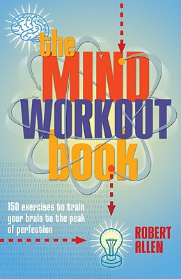 The Mind Workout Book: 150 Exercises to Train Your Brain to the Peak of Perfection - Allen, Robert