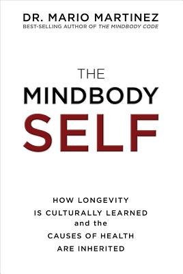 The Mindbody Self: How Longevity Is Culturally Learned and the Causes of Health Are Inherited - Martinez, Mario