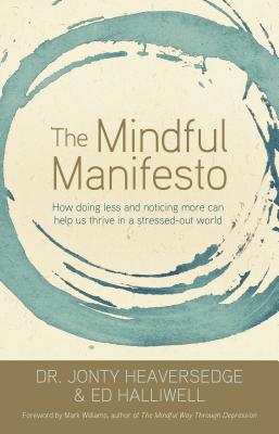 The Mindful Manifesto: How Doing Less and Noticing More Can Help Us Thrive in a Stressed-Out World - Heaversedge, Jonty