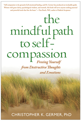 The Mindful Path to Self-Compassion: Freeing Yourself from Destructive Thoughts and Emotions - Germer, Christopher K, PhD, and Salzberg, Sharon (Foreword by)