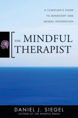 The Mindful Therapist: A Clinician's Guide to Mindsight and Neural Integration - Siegel, Daniel J, MD