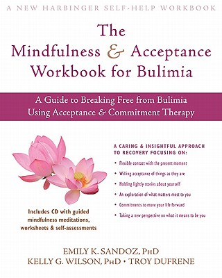 The Mindfulness and Acceptance Workbook for Bulimia: A Guide to Breaking Free from Anxiety, Phobias, and Worry Using Acceptance and Commitment Therapy - Sandoz, Emily K., and Wilson, Kelly, and DuFrene, Troy