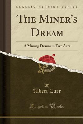 The Miner's Dream: A Mining Drama in Five Acts (Classic Reprint) - Carr, Albert