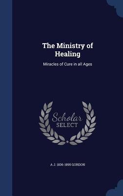 The Ministry of Healing: Miracles of Cure in All Ages - Gordon, A J 1836-1895